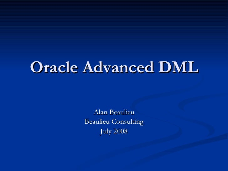 Oracle Advanced DML Alan Beaulieu Beaulieu Consulting July 2008