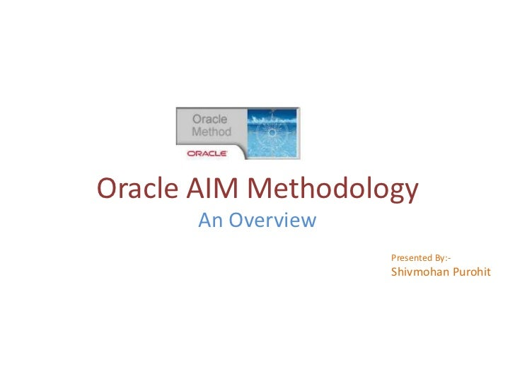 Oracle AIM Methodology<br />An Overview<br />Presented By:-<br />Shivmohan Purohit<br />