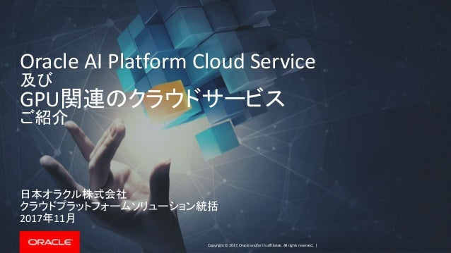 Copyright © 2017, Oracle and/or its affiliates. All rights reserved. | Oracle AI Platform Cloud Service 及び GPU関連のクラウドサービス ...