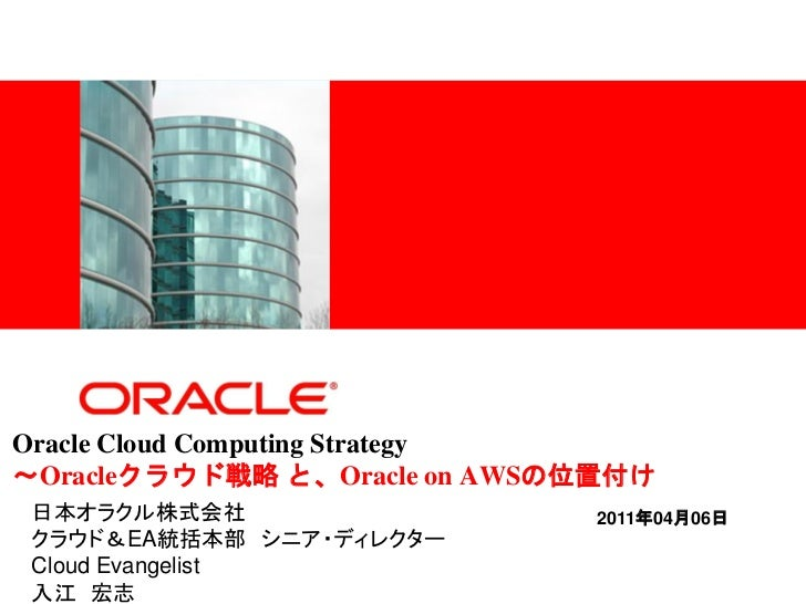 <Insert Picture Here>Oracle Cloud Computing Strategy~Oracleクラウド戦略 と、Oracle on AWSの位置付け日本オラクル株式会社                    2011年0...