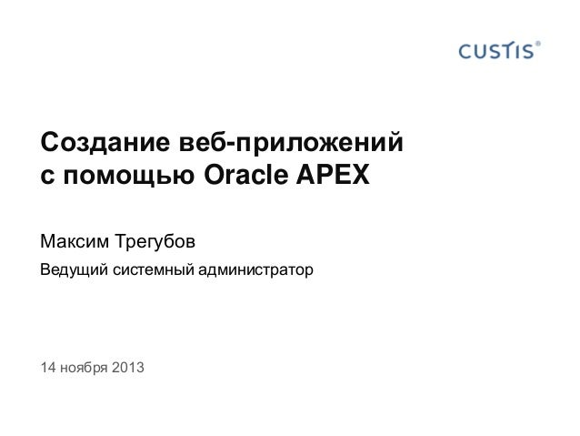 Создание веб-приложений с помощью Oracle APEX Максим Трегубов Ведущий системный администратор  14 ноября 2013