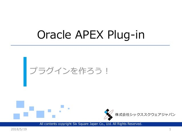 株式会社シックススクウェアジャパン Oracle APEX Plug-in プラグインを作ろう! 2018/5/19 1 All contents copyright Six Square Japan Co., Ltd. All Rights ...