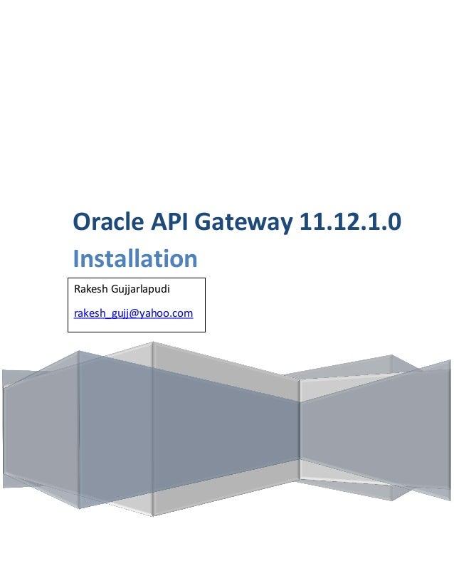 Oracle API Gateway 11.12.1.0 Installation Rakesh Gujjarlapudi Gujjarlapudi, Rakesh rakesh_gujj@yahoo.com