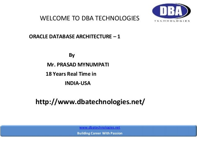 WELCOME TO DBA TECHNOLOGIES ORACLE DATABASE ARCHITECTURE – 1 By Mr. PRASAD MYNUMPATI 18 Years Real Time in INDIA-USA  http...
