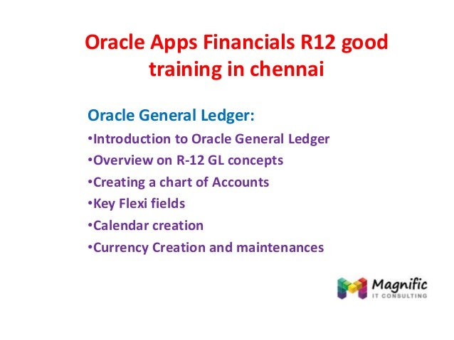 Oracle Apps Financials R12 good training in chennai Oracle General Ledger: •Introduction to Oracle General Ledger •Overvie...