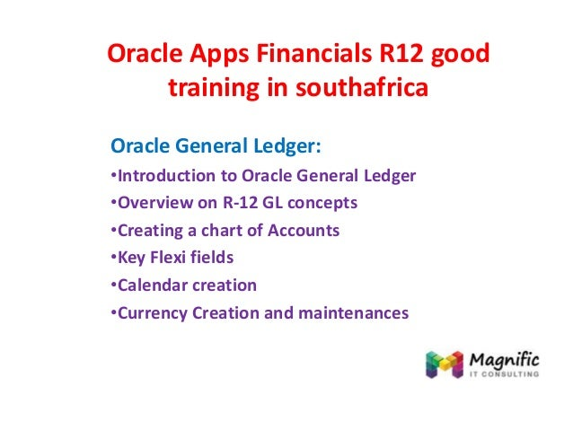 Oracle Apps Financials R12 good training in southafrica Oracle General Ledger: •Introduction to Oracle General Ledger •Ove...