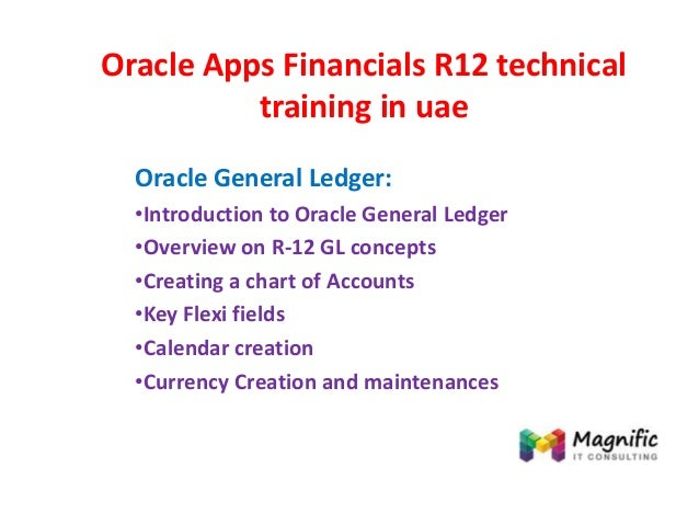 Oracle Apps Financials R12 technical training in uae Oracle General Ledger: •Introduction to Oracle General Ledger •Overvi...