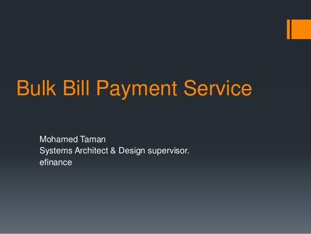 Bulk Bill Payment Service  Mohamed Taman  Systems Architect & Design supervisor.  efinance