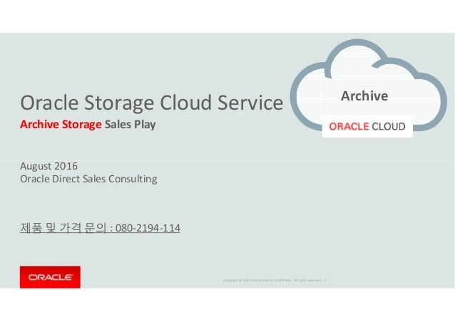 Oracle Storage Cloud Service Archive Storage Sales Play August 2016 Archive Copyright © 2014 Oracle and/or its affiliates....