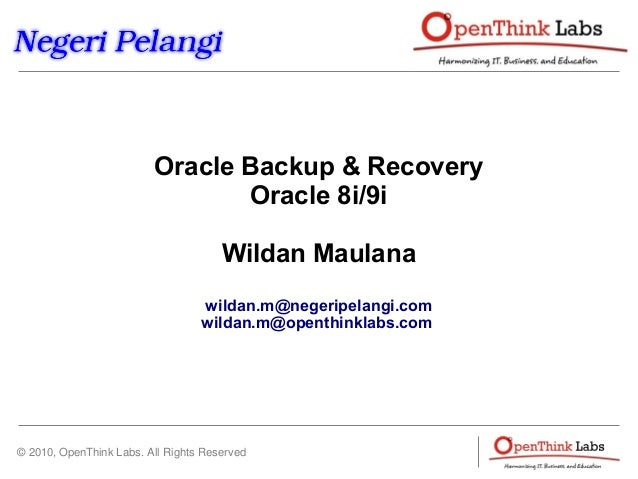 © 2010, OpenThink Labs. All Rights Reserved Oracle Backup & Recovery Oracle 8i/9i Wildan Maulana wildan.m@negeripelangi.co...