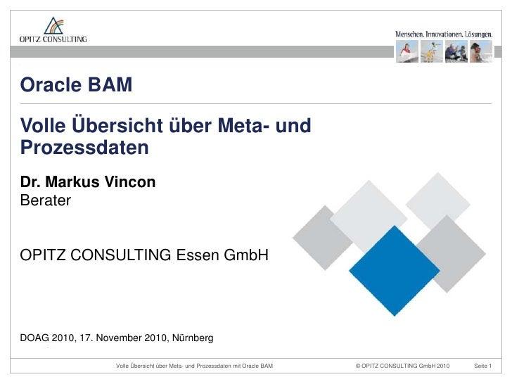 Oracle BAMVolle Übersicht über Meta- undProzessdatenDr. Markus VinconBeraterOPITZ CONSULTING Essen GmbHDOAG 2010, 17. Nove...