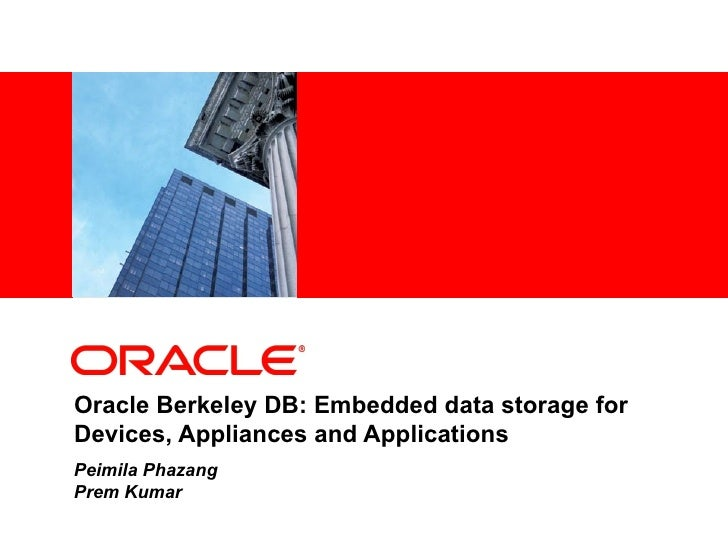 Oracle Berkeley DB: Embedded data storage for Devices, Appliances and Applications Peimila Phazang  Prem Kumar
