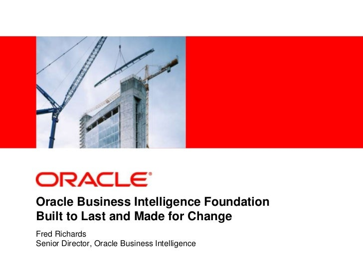 Oracle Business Intelligence FoundationBuilt to Last and Made for ChangeFred RichardsSenior Director, Oracle Business Inte...