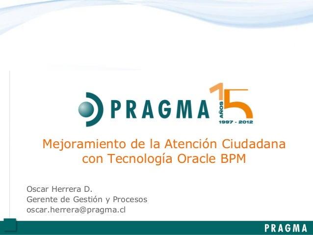 Mejoramiento de la Atención Ciudadana con Tecnología Oracle BPM Oscar Herrera D. Gerente de Gestión y Procesos oscar.herre...