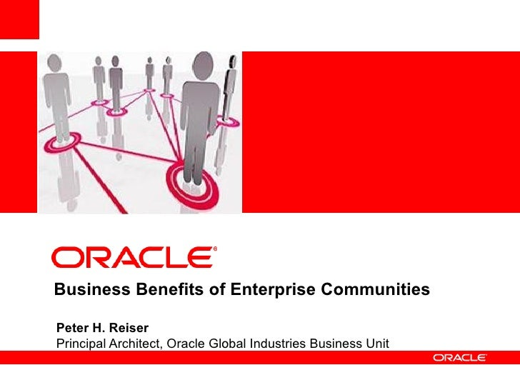 <Insert Picture Here>     Business Benefits of Enterprise Communities  Peter H. Reiser Principal Architect, Oracle Global ...