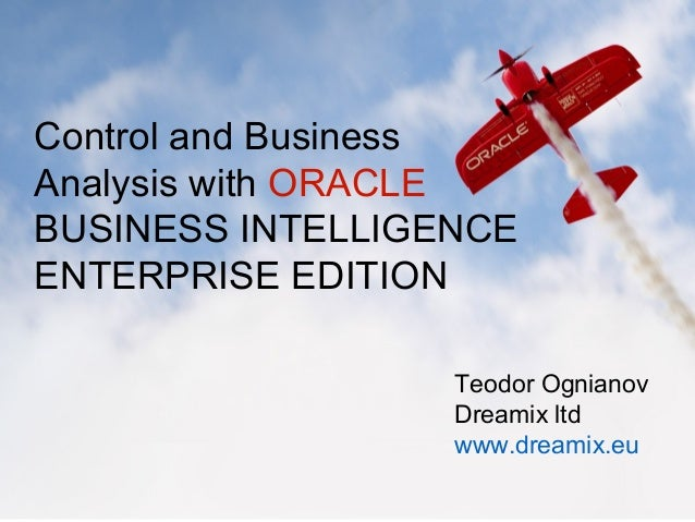 Control and Business Analysis with ORACLE BUSINESS INTELLIGENCE ENTERPRISE EDITION Teodor Ognianov Dreamix ltd www.dreamix...