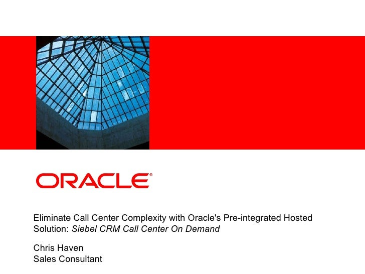 Eliminate Call Center Complexity with Oracle's Pre-integrated Hosted Solution:  Siebel CRM Call Center On Demand Chris Hav...