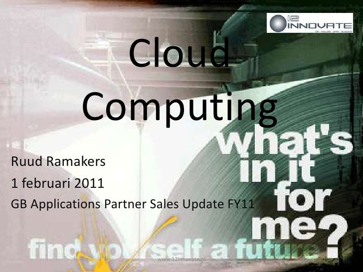 Cloud Computing<br />Ruud Ramakers<br />1 februari 2011<br />GB Applications Partner Sales Update FY11 <br />www.12Innovat...