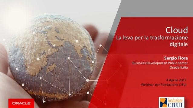 Cloud Sergio Fiora Business Development Public Sector Oracle Italia La leva per la trasformazione digitale 4 Aprile 2017 W...