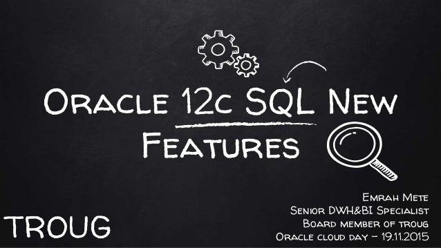Oracle 12c SQL New Features Emrah Mete Senior DWH&BI Specialist Board member of troug Oracle cloud day - 19.11.2015TROUG