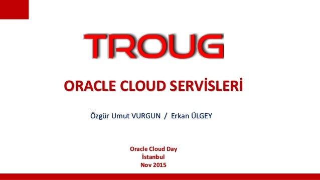 ORACLE CLOUD SERVİSLERİ Özgür Umut VURGUN / Erkan ÜLGEY Oracle Cloud Day İstanbul Nov 2015