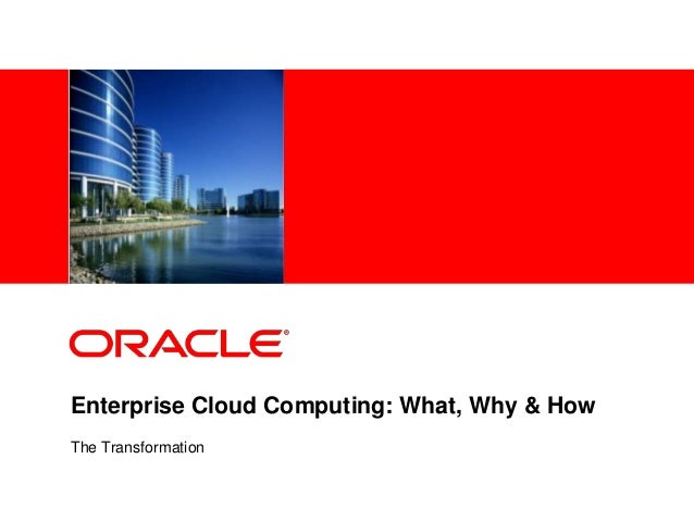 <Insert Picture Here>Enterprise Cloud Computing: What, Why & HowThe Transformation