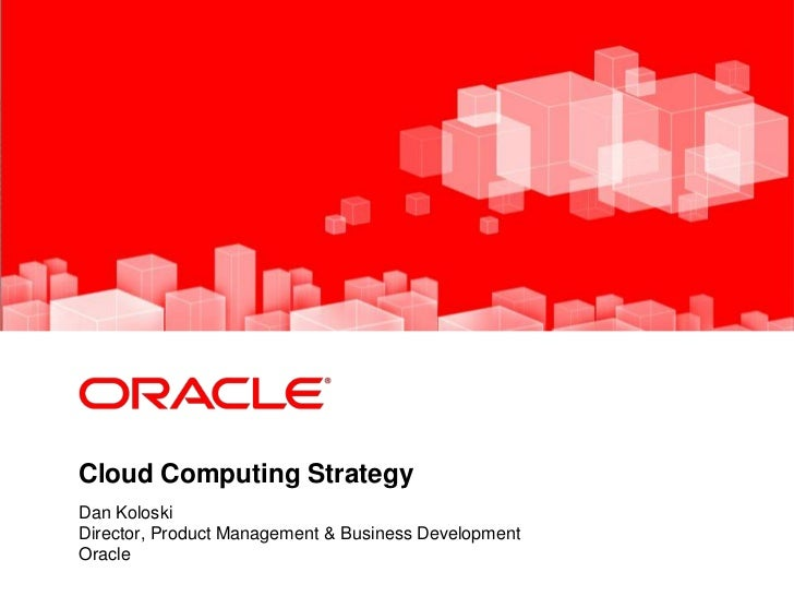 <Insert Picture Here>Cloud Computing StrategyDan KoloskiDirector, Product Management & Business DevelopmentOracle
