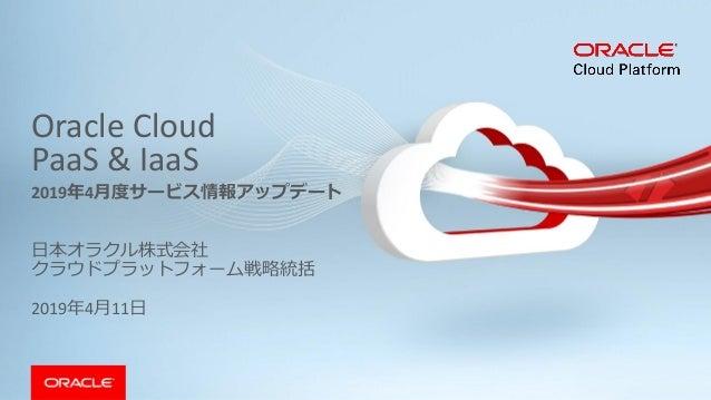 Oracle Cloud PaaS & IaaS 日本オラクル株式会社 クラウドプラットフォーム戦略統括 2019年4月11日 2019年4月度サービス情報アップデート