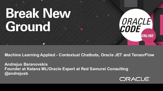 Machine Learning Applied - Contextual Chatbots, Oracle JET and TensorFlow Andrejus Baranovskis Founder at Katana ML/Oracle...