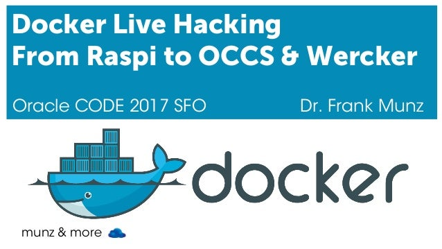 munz & more Docker Live Hacking From Raspi to OCCS & Wercker Oracle CODE 2017 SFO Dr. Frank Munz