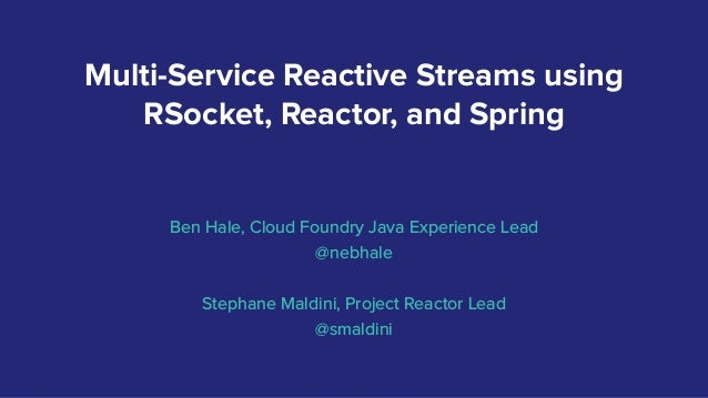 Multi-Service Reactive Streams using RSocket, Reactor, and Spring Ben Hale, Cloud Foundry Java Experience Lead @nebhale St...