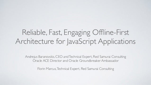 Reliable, Fast, Engaging Offline-First Architecture for JavaScript Applications Andrejus Baranovskis, CEO andTechnical Expe...