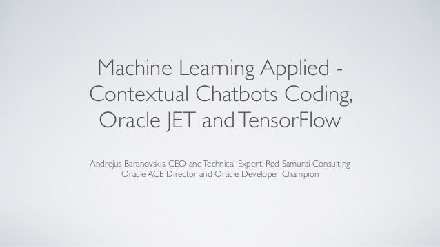 Machine Learning Applied - Contextual Chatbots Coding, Oracle JET andTensorFlow Andrejus Baranovskis, CEO andTechnical Exp...