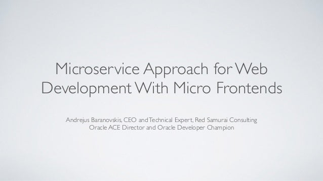 Microservice Approach for Web Development With Micro Frontends Andrejus Baranovskis, CEO andTechnical Expert, Red Samurai ...