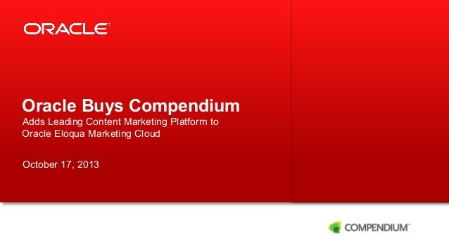 Oracle Buys Compendium Adds Leading Content Marketing Platform to Oracle Eloqua Marketing Cloud October 17, 2013  1  Copyr...