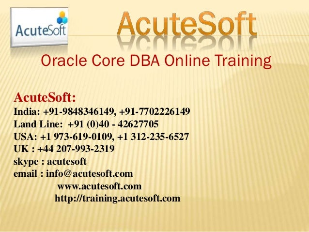 Oracle Core DBA Online Training AcuteSoft: India: +91-9848346149, +91-7702226149 Land Line: +91 (0)40 - 42627705 USA: +1 9...