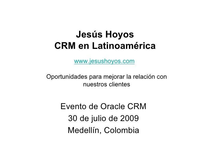 Jesús Hoyos   CRM en Latinoamérica          www.jesushoyos.com  Oportunidades para mejorar la relación con             nue...