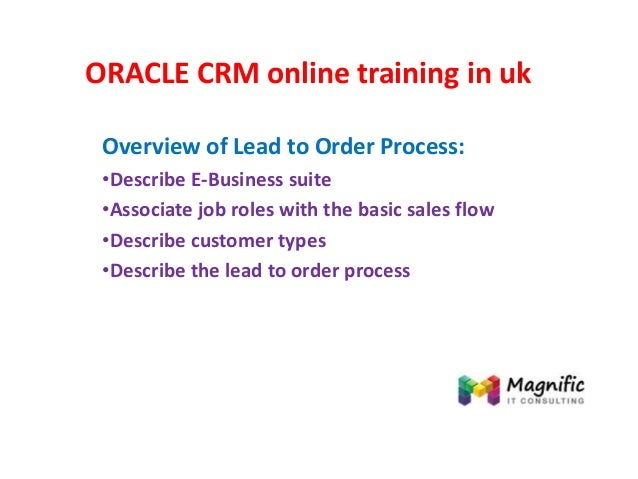 ORACLE CRM online training in uk Overview of Lead to Order Process: •Describe E-Business suite •Associate job roles with t...