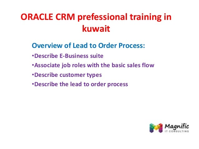 ORACLE CRM prefessional training in kuwait Overview of Lead to Order Process: •Describe E-Business suite •Associate job ro...