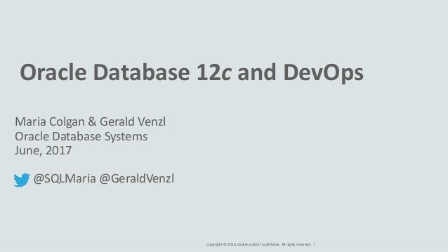 Copyright © 2014, Oracle and/or its affiliates. All rights reserved. | Oracle Database 12c and DevOps Maria Colgan & Geral...