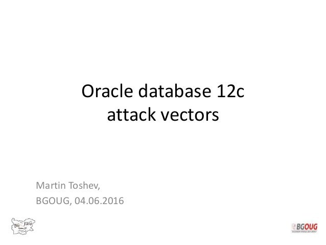 Oracle database 12c attack vectors Martin Toshev, BGOUG, 04.06.2016
