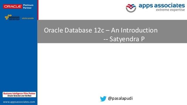 © Copyright 2013. Apps Associates LLC. 1 Oracle Database 12c – An Introduction -- Satyendra P @pasalapudi
