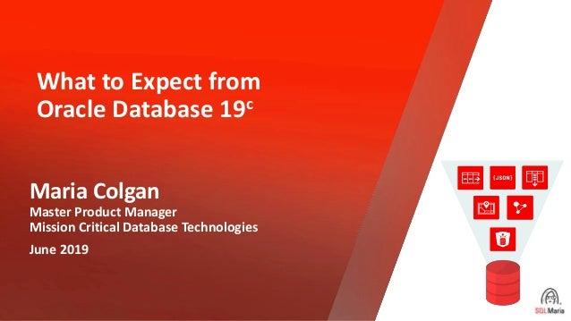 Copyright © 2019, Oracle and/or its affiliates. All rights reserved. What to Expect from Oracle Database 19c Maria Colgan ...