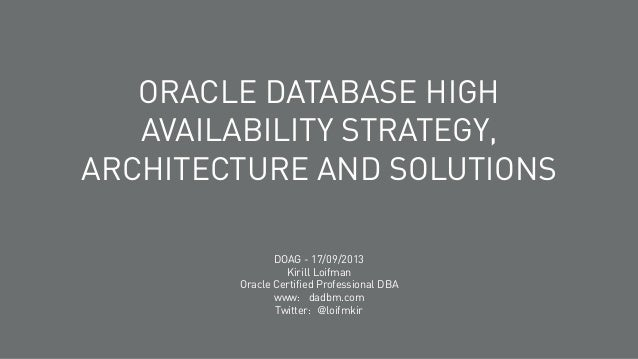 ORACLE DATABASE HIGH AVAILABILITY STRATEGY, ARCHITECTURE AND SOLUTIONS DOAG - 17/09/2013 Kirill Loifman Oracle Certified P...