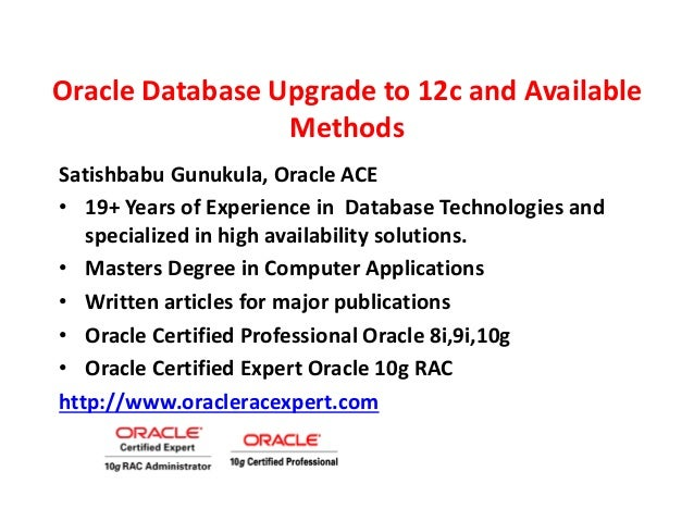 Oracle Database Upgrade to 12c and Available Methods Satishbabu Gunukula, Oracle ACE • 19+ Years of Experience in Database...