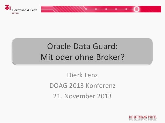 Oracle Data Guard: Mit oder ohne Broker? Dierk Lenz DOAG 2013 Konferenz 21. November 2013