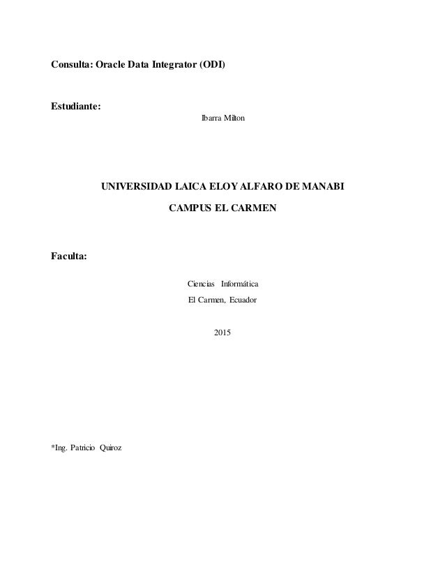 Consulta: Oracle Data Integrator (ODI) Estudiante: Ibarra Milton UNIVERSIDAD LAICA ELOY ALFARO DE MANABI CAMPUS EL CARMEN ...