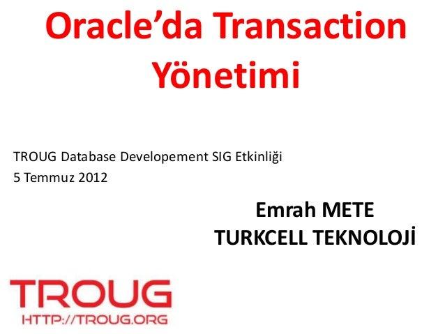 Oracle'da Transaction Yönetimi Emrah METE TURKCELL TEKNOLOJİ TROUG Database Developement SIG Etkinliği 5 Temmuz 2012