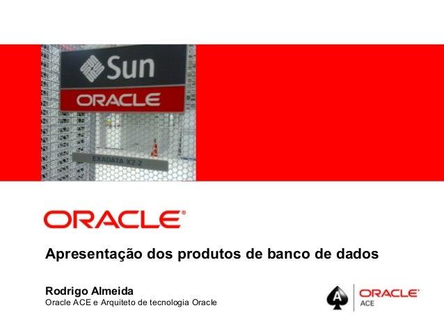 <Insert Picture Here>Apresentação dos produtos de banco de dadosRodrigo AlmeidaOracle ACE e Arquiteto de tecnologia Oracle