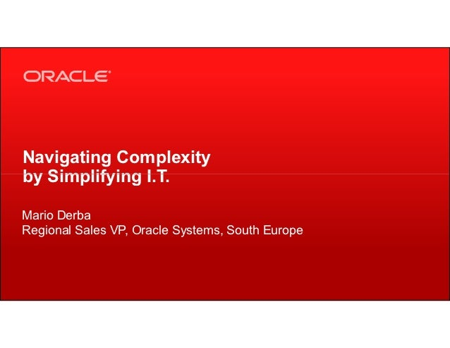 Navigating Complexityby Simplifying I.T.Mario DerbaRegional Sales VP, Oracle Systems, South Europe1   Copyright © 2012, Or...